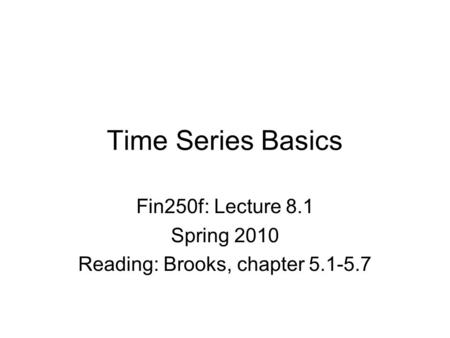 Time Series Basics Fin250f: Lecture 8.1 Spring 2010 Reading: Brooks, chapter 5.1-5.7.