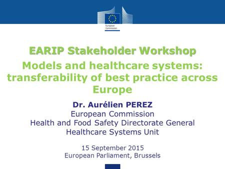 EARIP Stakeholder Workshop Models and healthcare systems: transferability of best practice across Europe Dr. Aurélien PEREZ European Commission Health.