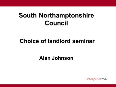 South Northamptonshire Council Choice of landlord seminar Choice of landlord seminar Alan Johnson.