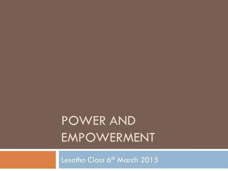 POWER AND EMPOWERMENT Lesotho Class 6 th March 2015.