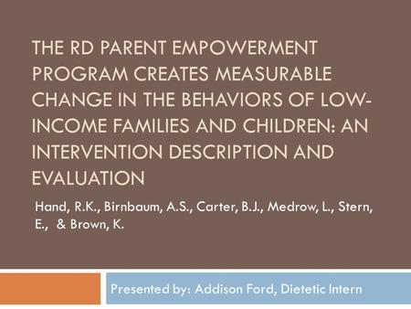 THE RD PARENT EMPOWERMENT PROGRAM CREATES MEASURABLE CHANGE IN THE BEHAVIORS OF LOW- INCOME FAMILIES AND CHILDREN: AN INTERVENTION DESCRIPTION AND EVALUATION.