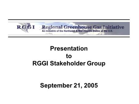 Presentation to RGGI Stakeholder Group September 21, 2005.