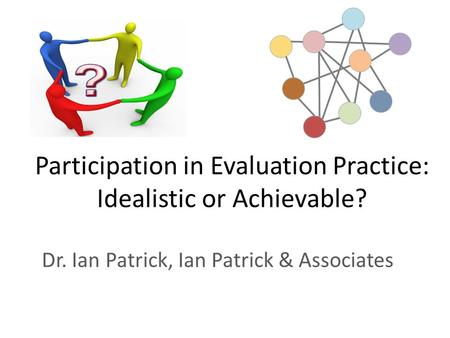 Participation in Evaluation Practice: Idealistic or Achievable? Dr. Ian Patrick, Ian Patrick & Associates.
