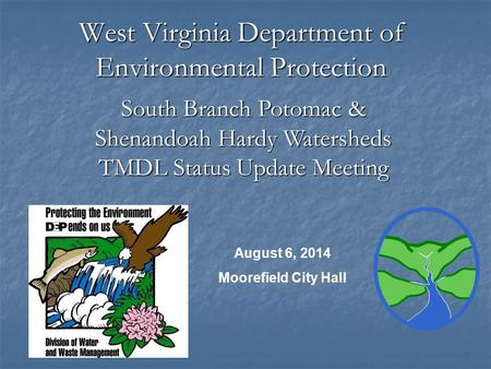 West Virginia Department of Environmental Protection August 6, 2014 Moorefield City Hall South Branch Potomac & Shenandoah Hardy Watersheds TMDL Status.