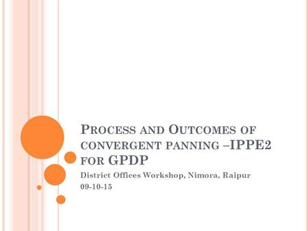 Process and Outcomes of convergent panning –IPPE2 for GPDP
