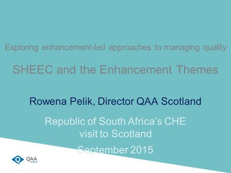 Exploring enhancement-led approaches to managing quality SHEEC and the Enhancement Themes Rowena Pelik, Director QAA Scotland Republic of South Africa's.
