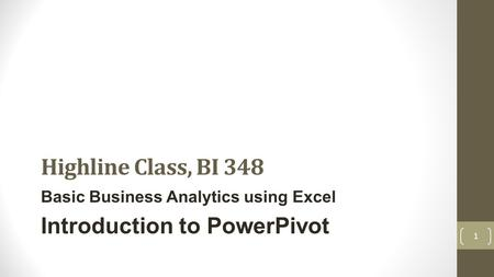 Highline Class, BI 348 Basic Business Analytics using Excel Introduction to PowerPivot 1.