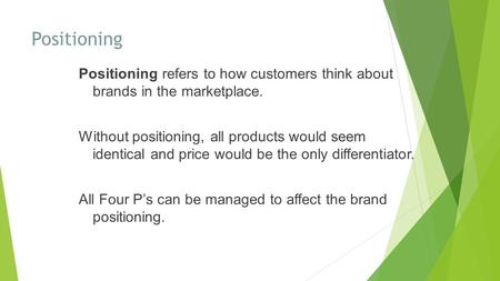 Positioning Positioning refers to how customers think about brands in the marketplace. Without positioning, all products would seem identical and price.