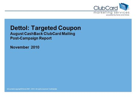 All content copyright © 5one 2001 - 2010. All rights reserved. Confidential. Dettol: Targeted Coupon August CashBack ClubCard Mailing Post-Campaign Report.
