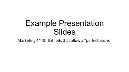 "Example Presentation Slides Marketing 4443: Exhibits that allow a ""perfect score."""