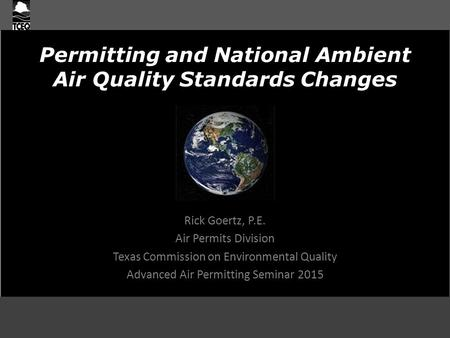 Permitting and National Ambient Air Quality Standards Changes Rick Goertz, P.E. Air Permits Division Texas Commission on Environmental Quality Advanced.