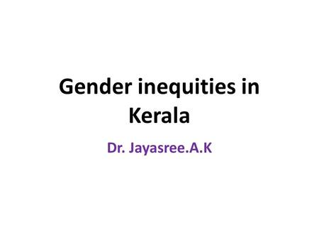Gender inequities in Kerala Dr. Jayasree.A.K. Gender inequities in Kerala Beyond women's education The constraints on women's economic, social and political.