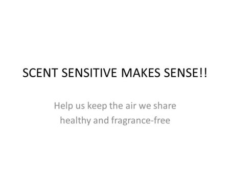 SCENT SENSITIVE MAKES SENSE!! Help us keep the air we share healthy and fragrance-free.