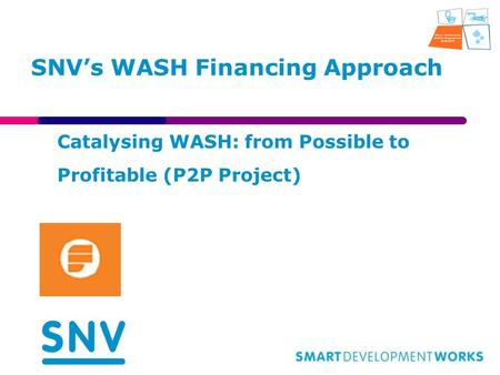 SNV's WASH Financing Approach Catalysing WASH: from Possible to Profitable (P2P Project)