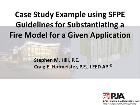 Case Study Example using SFPE Guidelines for Substantiating a Fire Model for a Given Application Stephen M. Hill, P.E. Craig E. Hofmeister, P.E., LEED.