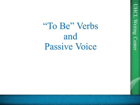"UHCL Writing Center ""To Be"" Verbs and Passive Voice."