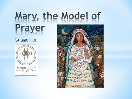 S4 unit TIOF. * To understand that through God's call and her response, Mary is the model of prayer * To consider how my life should reflect this model.