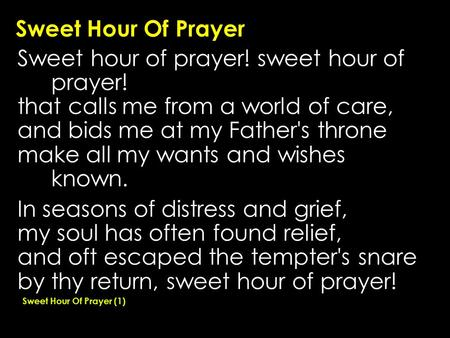 Sweet Hour Of Prayer Sweet hour of prayer! sweet hour of prayer! that calls me from a world of care, and bids me at my Father's throne make all my wants.