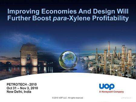 Improving Economies And Design Will Further Boost para-Xylene Profitability PETROTECH - 2010 Oct 31 – Nov 3, 2010 New Delhi, India © 2010 UOP LLC. All.