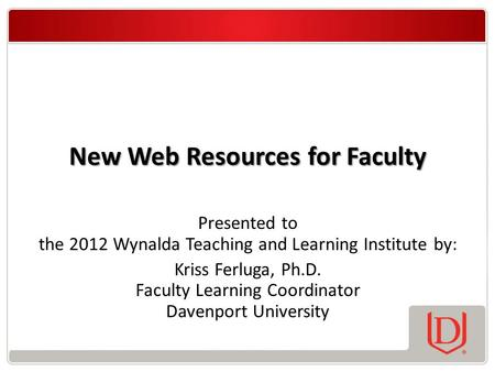 New Web Resources for Faculty Presented to the 2012 Wynalda Teaching and Learning Institute by: Kriss Ferluga, Ph.D. Faculty Learning Coordinator Davenport.