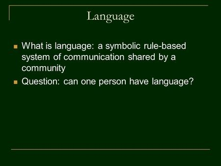 Language What is language: a symbolic rule-based system of communication shared by a community Question: can one person have language?