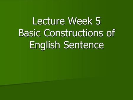 Lecture Week 5 Basic Constructions of English Sentence.