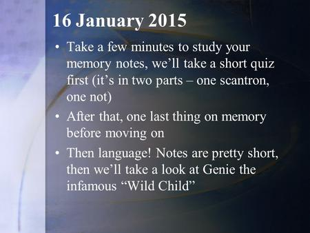 16 January 2015 Take a few minutes to study your memory notes, we'll take a short quiz first (it's in two parts – one scantron, one not) After that, one.