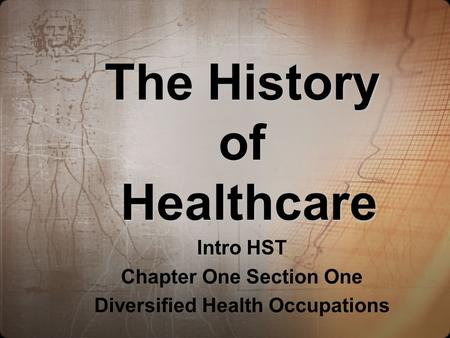 The History of Healthcare Intro HST Chapter One Section One Diversified Health Occupations.