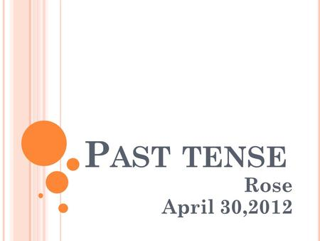 P AST TENSE Rose April 30,2012. H OW DO WE FORM THE SIMPLE PAST TENSE ? English has two types of past tense Regular form Irregular form.