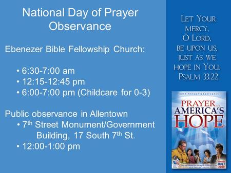 National Day of Prayer Observance Ebenezer Bible Fellowship Church: 6:30-7:00 am 12:15-12:45 pm 6:00-7:00 pm (Childcare for 0-3) Public observance in Allentown.
