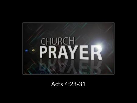 Acts 4:23-31. Local Churches Were Admonished to Pray Together The church at Rome (15:30) The church at Ephesus (6:18) The church at Philippi (4:6) The.