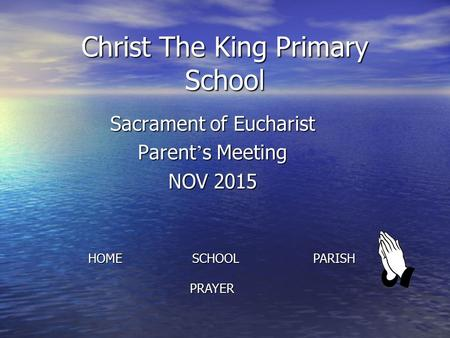 Christ The King Primary School Sacrament of Eucharist Parent ' s Meeting NOV 2015 HOME SCHOOL PARISH PRAYER PRAYER.
