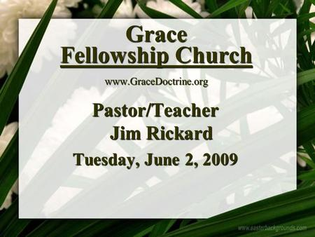 Grace Fellowship Church www.GraceDoctrine.org Pastor/Teacher Jim Rickard Tuesday, June 2, 2009.