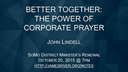 BETTER TOGETHER: THE POWER OF CORPORATE PRAYER J OHN L INDELL S O M O D ISTRICT M INISTER ' S R ENEWAL O CTOBER 20, 7 PM HTTP :// JAMESRIVER. ORG.