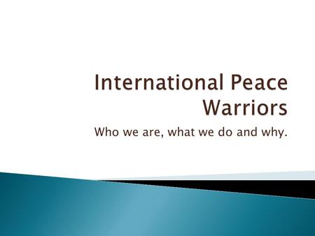 Who we are, what we do and why..  International Peace Warriors are people of all faiths and walks of life who Pray for Peace in an organized and routine.