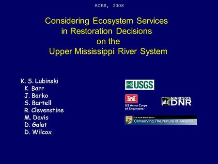 Considering Ecosystem Services in Restoration Decisions on the Upper Mississippi River System ACES, 2008 K. S. Lubinski K. Barr J. Barko S. Bartell R.