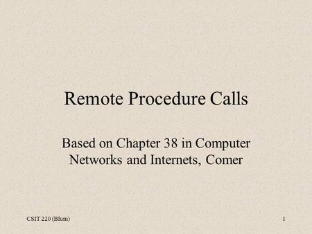 CSIT 220 (Blum)1 Remote Procedure Calls Based on Chapter 38 in Computer Networks and Internets, Comer.