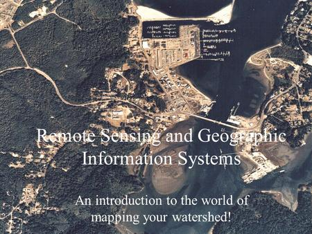 Remote Sensing and Geographic Information Systems An introduction to the world of mapping your watershed!