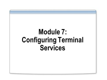 Module 7: Configuring Terminal Services. Overview Describe how the components of Terminal Services work together Identify new Terminal Services core features.