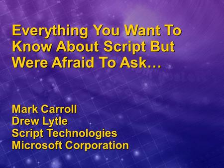 Everything You Want To Know About Script But Were Afraid To Ask… Mark Carroll Drew Lytle Script Technologies Microsoft Corporation.