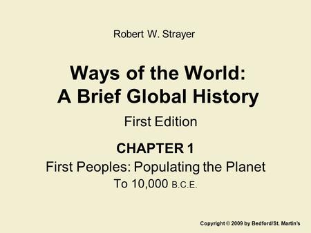 Ways of the World: A Brief Global History First Edition CHAPTER 1 First Peoples: Populating the Planet To 10,000 B.C.E. Copyright © 2009 by Bedford/St.