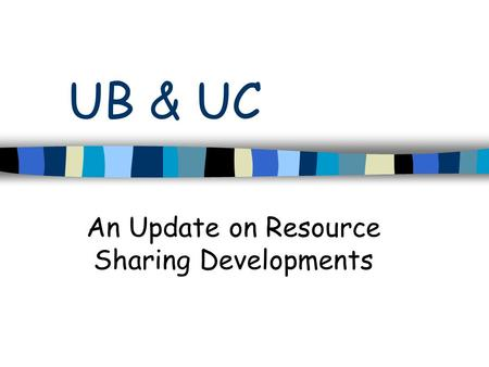 UB & UC An Update on Resource Sharing Developments.