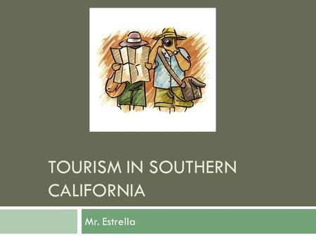 TOURISM IN SOUTHERN CALIFORNIA Mr. Estrella. Tourism PowerPoint Historical Indigenous Sites Fossils Entertainment State Park State or National Landmark.
