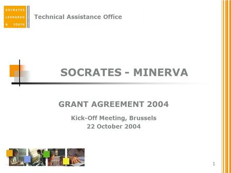 Technical Assistance Office 1 SOCRATES - MINERVA GRANT AGREEMENT 2004 Kick-Off Meeting, Brussels 22 October 2004.