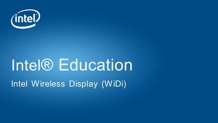 Intel ® Education Intel Wireless Display (WiDi). Copyright © 2015 Intel Corporation. All rights reserved. Intel and the Intel logo are trademarks of Intel.