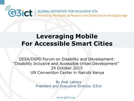 GLOBAL INITIATIVE FOR INCLUSIVE ICTs Promoting the Rights of Persons with Disabilities in the Digital Age www.g3ict.org Leveraging Mobile For Accessible.