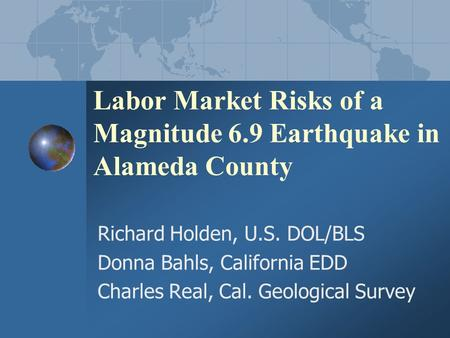 Labor Market Risks of a Magnitude 6.9 Earthquake in Alameda County Richard Holden, U.S. DOL/BLS Donna Bahls, California EDD Charles Real, Cal. Geological.