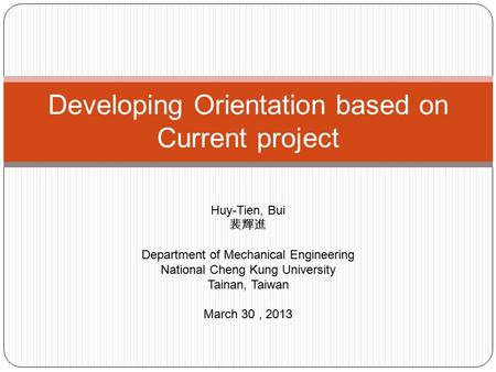 Developing Orientation based on Current project Huy-Tien, Bui 裴輝進 Department of Mechanical Engineering National Cheng Kung University Tainan, Taiwan March.