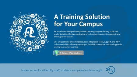 A Training Solution for Your Campus Instant access for all faculty, staff, students, and parents—day or night. As an online training solution, Atomic Learning.