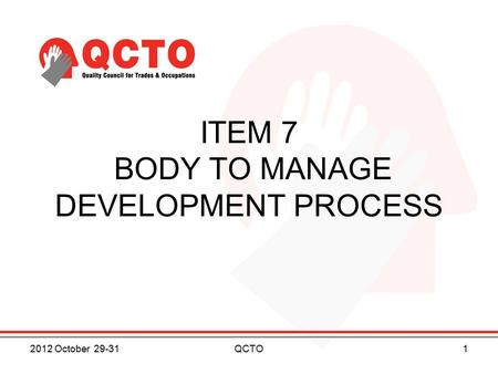 ITEM 7 BODY TO MANAGE DEVELOPMENT PROCESS 2012 October 29-311QCTO.
